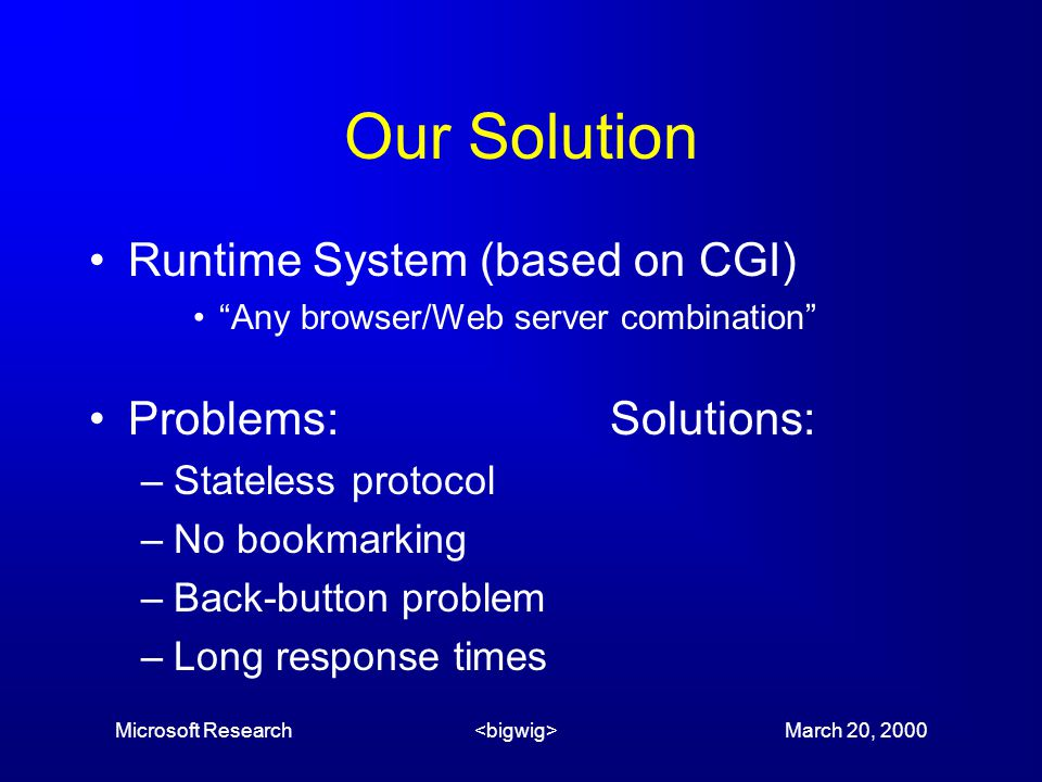 Microsoft Research March 20, 2000 Our Solution Runtime System (based on CGI) Any browser/Web server combination Problems:Solutions: –Stateless protocol –No bookmarking –Back-button problem –Long response times