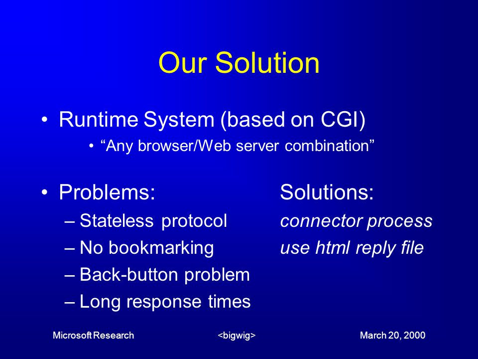 Microsoft Research March 20, 2000 Our Solution Runtime System (based on CGI) Any browser/Web server combination Problems:Solutions: –Stateless protocolconnector process –No bookmarkinguse html reply file –Back-button problem –Long response times