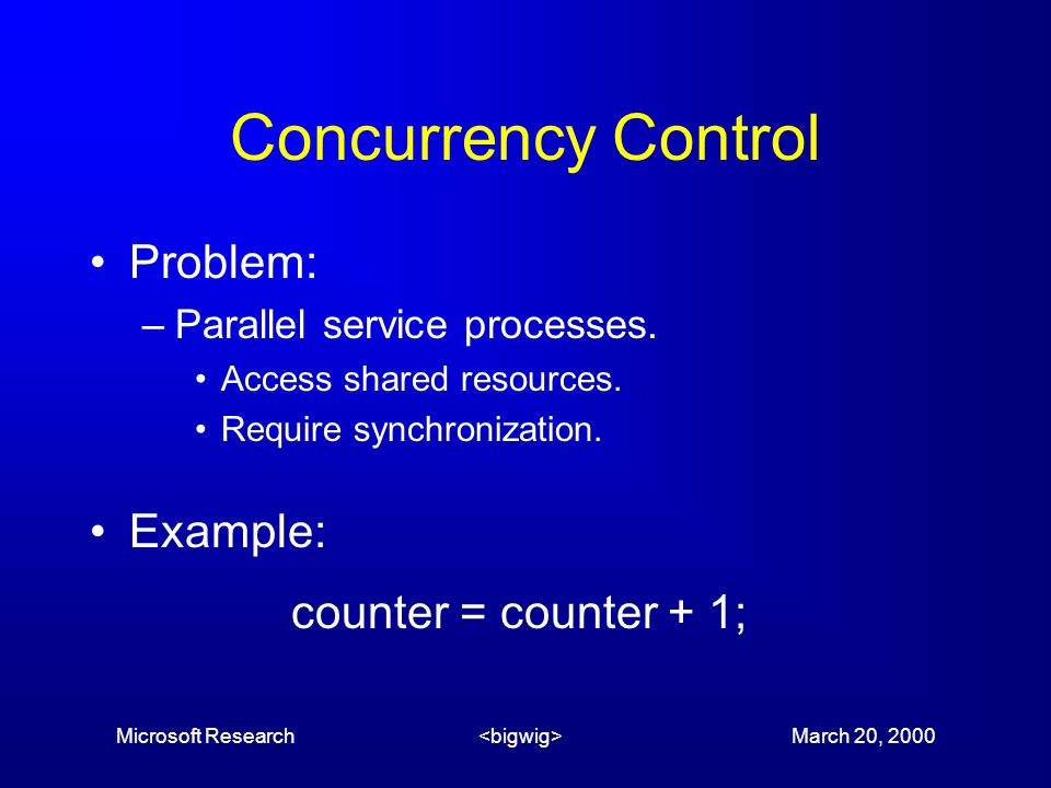 Microsoft Research March 20, 2000 Concurrency Control Problem: –Parallel service processes.