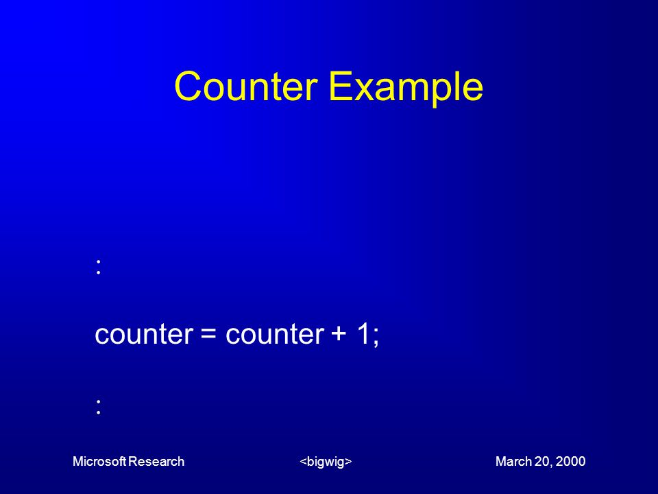 Microsoft Research March 20, 2000 Counter Example  counter = counter + 1; 