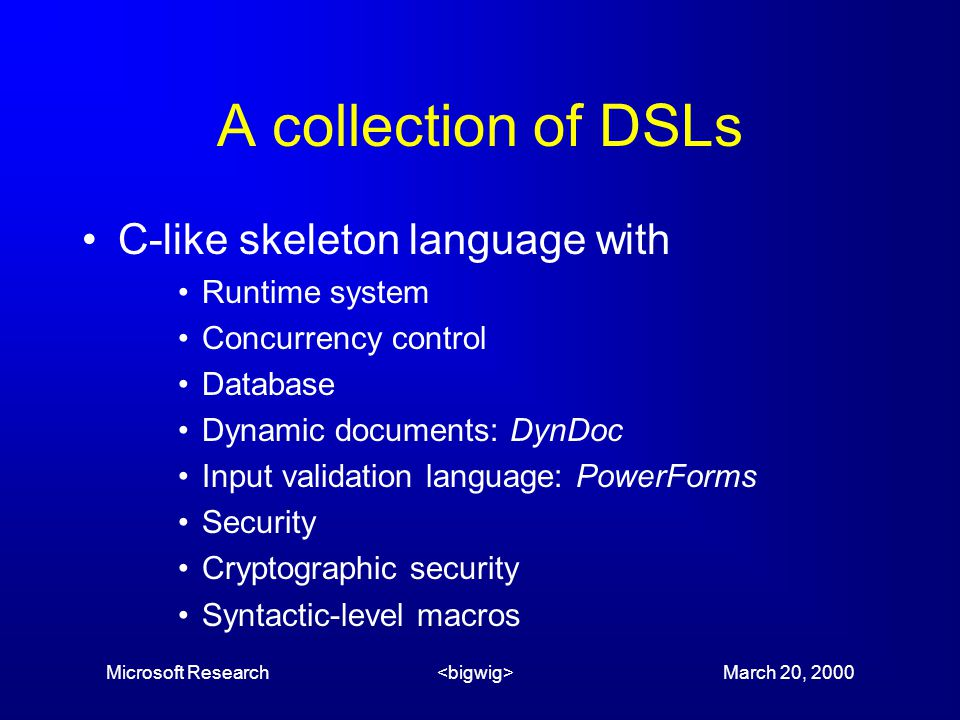 Microsoft Research March 20, 2000 A collection of DSLs C-like skeleton language with Runtime system Concurrency control Database Dynamic documents: DynDoc Input validation language: PowerForms Security Cryptographic security Syntactic-level macros