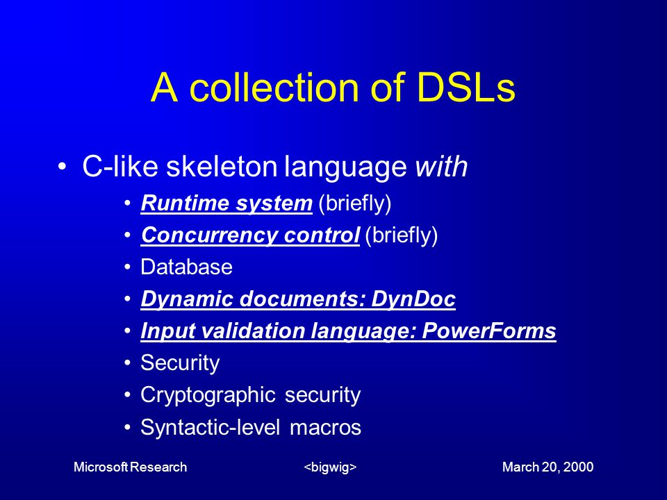 Microsoft Research March 20, 2000 A collection of DSLs C-like skeleton language with Runtime system (briefly) Concurrency control (briefly) Database Dynamic documents: DynDoc Input validation language: PowerForms Security Cryptographic security Syntactic-level macros