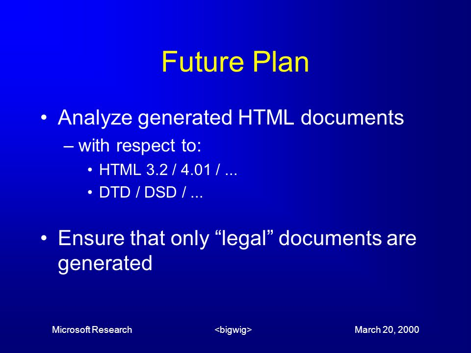 Microsoft Research March 20, 2000 Future Plan Analyze generated HTML documents –with respect to: HTML 3.2 / 4.01 /...