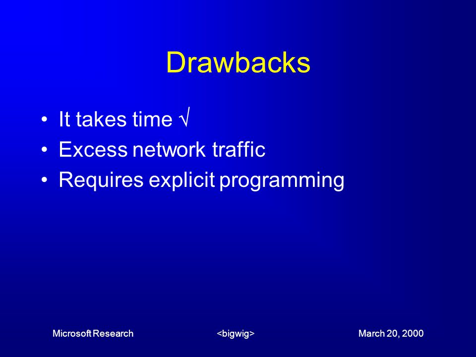 Microsoft Research March 20, 2000 Drawbacks It takes time  Excess network traffic Requires explicit programming