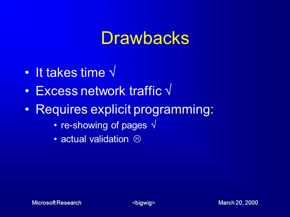 Microsoft Research March 20, 2000 Drawbacks It takes time  Excess network traffic  Requires explicit programming: re-showing of pages  actual validation 