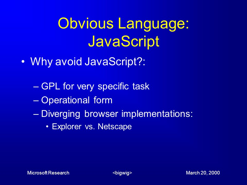 Microsoft Research March 20, 2000 Obvious Language: JavaScript Why avoid JavaScript : –GPL for very specific task –Operational form –Diverging browser implementations: Explorer vs.