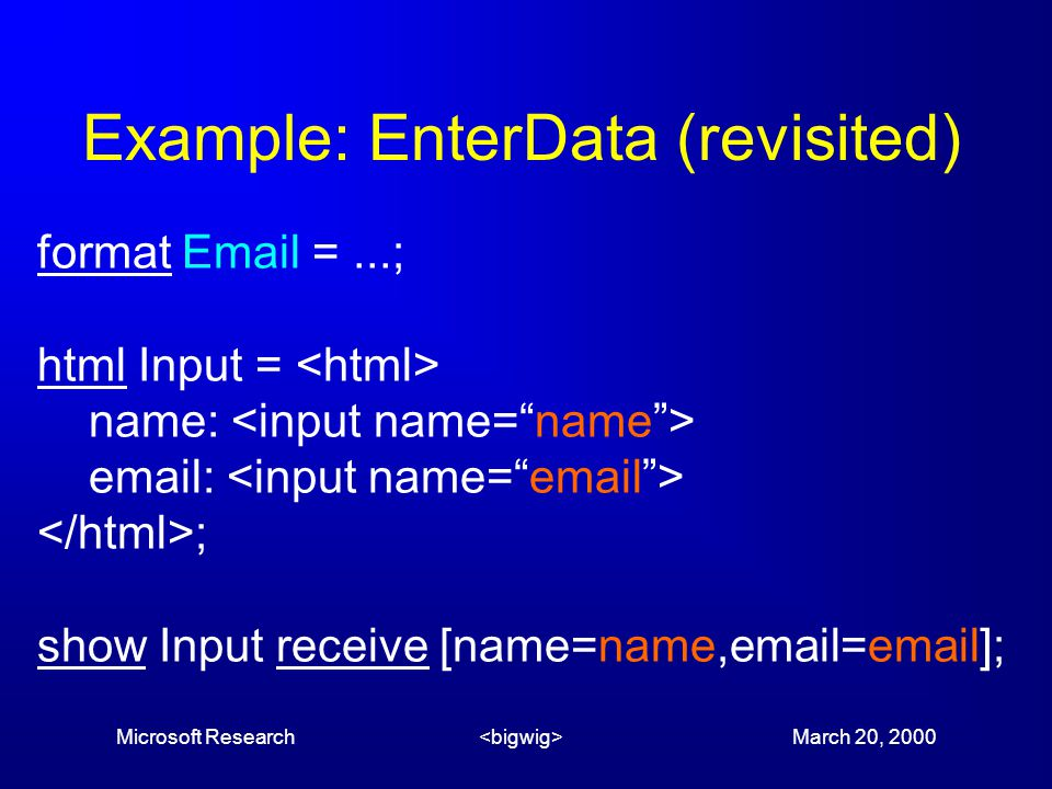 Microsoft Research March 20, 2000 Example: EnterData (revisited) format Email =...; html Input = name: email: ; show Input receive [name=name,email=email];