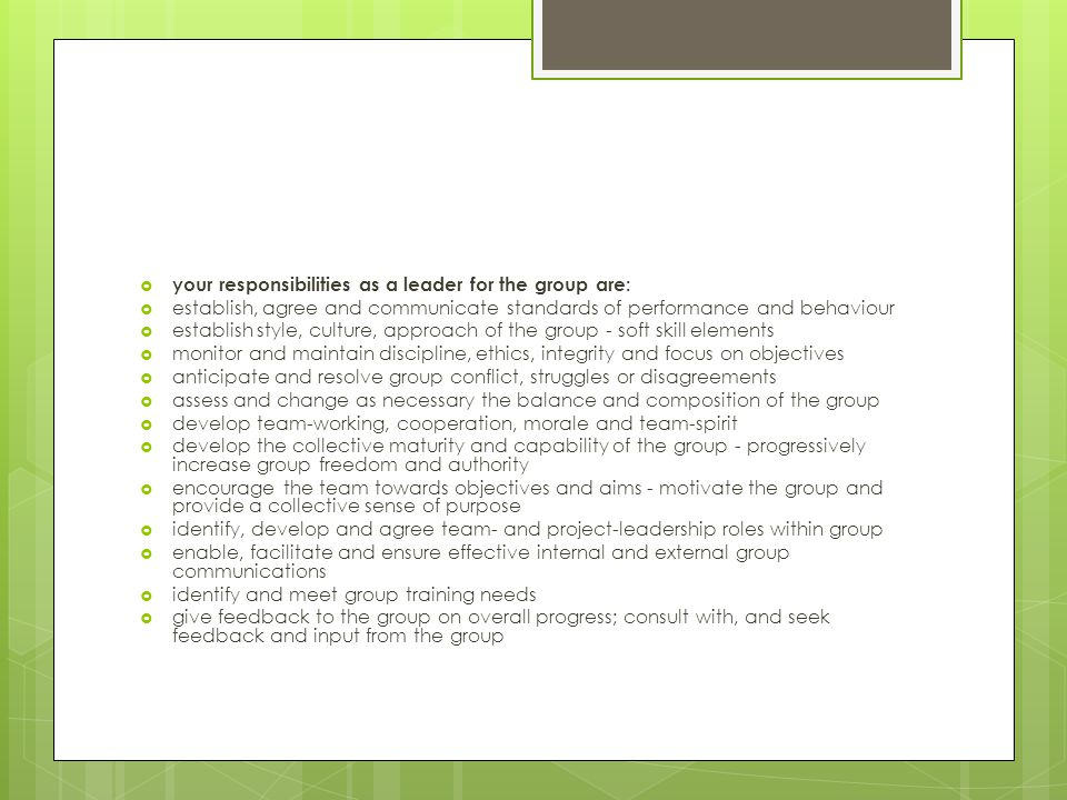  your responsibilities as a leader for the group are:  establish, agree and communicate standards of performance and behaviour  establish style, culture, approach of the group - soft skill elements  monitor and maintain discipline, ethics, integrity and focus on objectives  anticipate and resolve group conflict, struggles or disagreements  assess and change as necessary the balance and composition of the group  develop team-working, cooperation, morale and team-spirit  develop the collective maturity and capability of the group - progressively increase group freedom and authority  encourage the team towards objectives and aims - motivate the group and provide a collective sense of purpose  identify, develop and agree team- and project-leadership roles within group  enable, facilitate and ensure effective internal and external group communications  identify and meet group training needs  give feedback to the group on overall progress; consult with, and seek feedback and input from the group