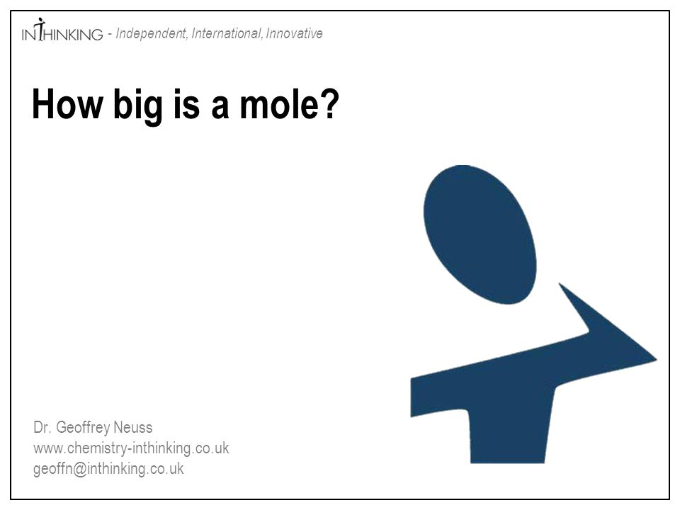 Dr. Geoffrey Neuss www.chemistry-inthinking.co.uk geoffn@inthinking.co.uk - Independent, International, Innovative How big is a mole?