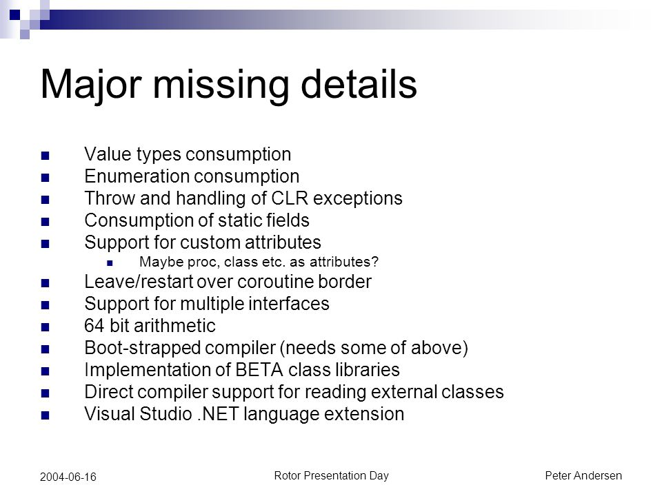 Rotor Presentation DayPeter Andersen 2004-06-16 Major missing details Value types consumption Enumeration consumption Throw and handling of CLR exceptions Consumption of static fields Support for custom attributes Maybe proc, class etc.