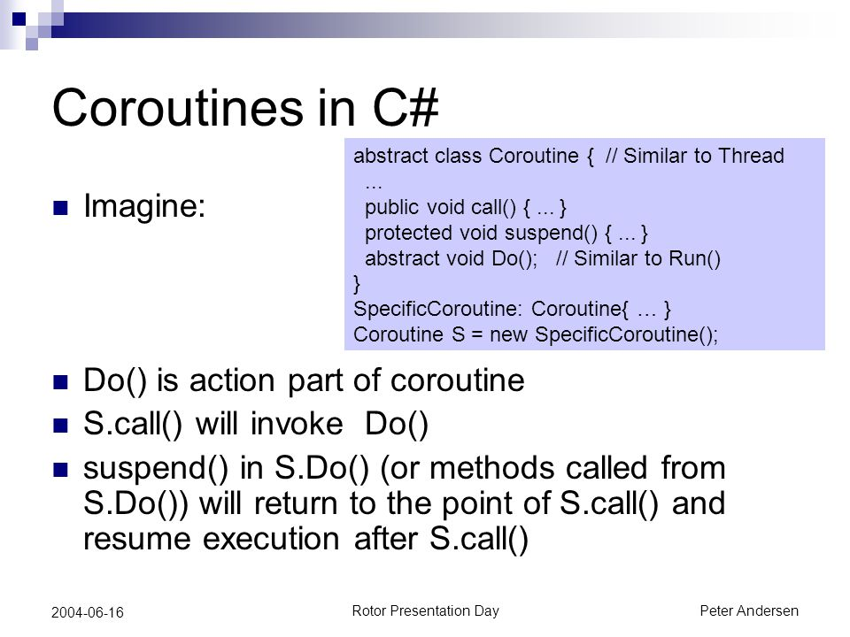 Rotor Presentation DayPeter Andersen 2004-06-16 Coroutines in C# Imagine: Do() is action part of coroutine S.call() will invoke Do() suspend() in S.Do() (or methods called from S.Do()) will return to the point of S.call() and resume execution after S.call() abstract class Coroutine { // Similar to Thread...