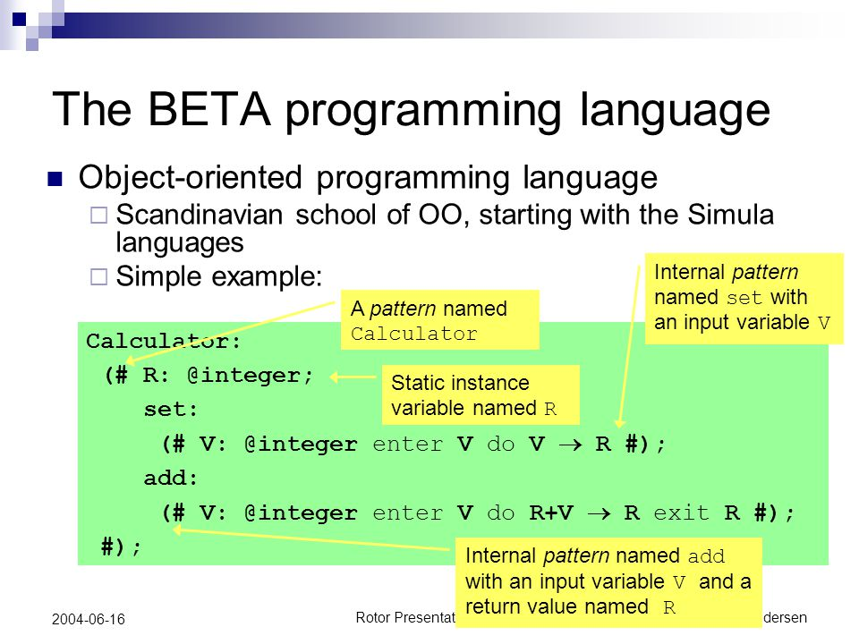 Rotor Presentation DayPeter Andersen 2004-06-16 The BETA programming language Object-oriented programming language  Scandinavian school of OO, starting with the Simula languages  Simple example: Calculator: (# R: @integer; set: (# V: @integer enter V do V  R #); add: (# V: @integer enter V do R+V  R exit R #); #); A pattern named Calculator Static instance variable named R Internal pattern named set with an input variable V Internal pattern named add with an input variable V and a return value named R