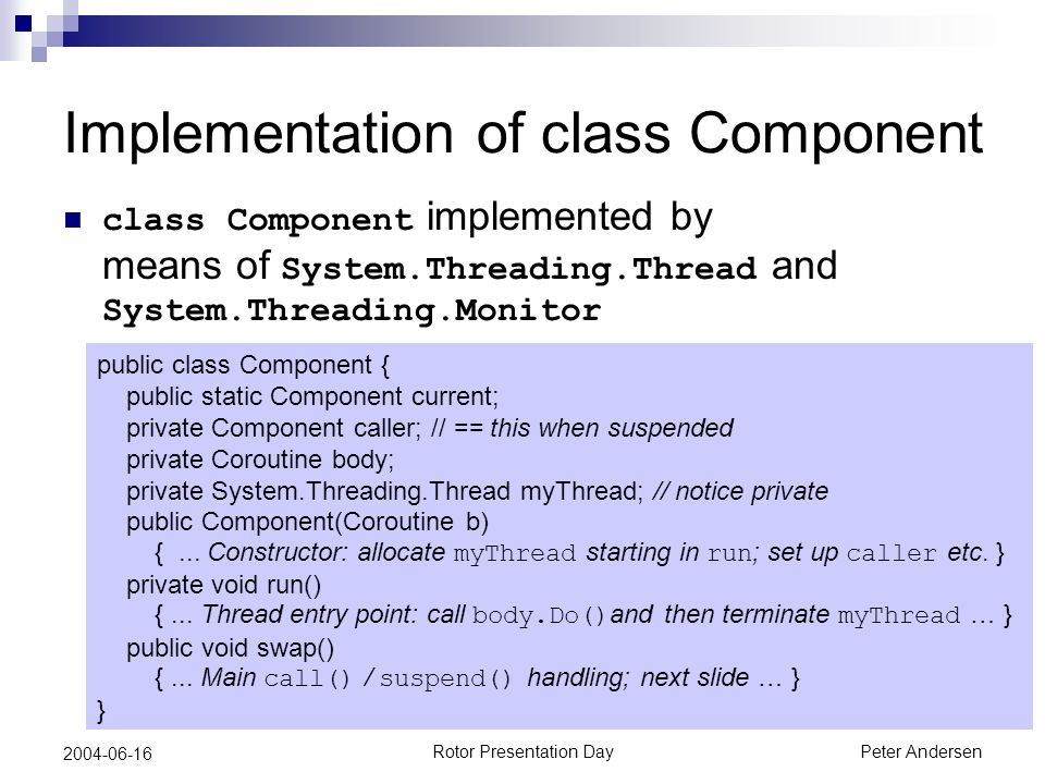 Rotor Presentation DayPeter Andersen 2004-06-16 Implementation of class Component class Component implemented by means of System.Threading.Thread and System.Threading.Monitor public class Component { public static Component current; private Component caller; // == this when suspended private Coroutine body; private System.Threading.Thread myThread; // notice private public Component(Coroutine b) {...
