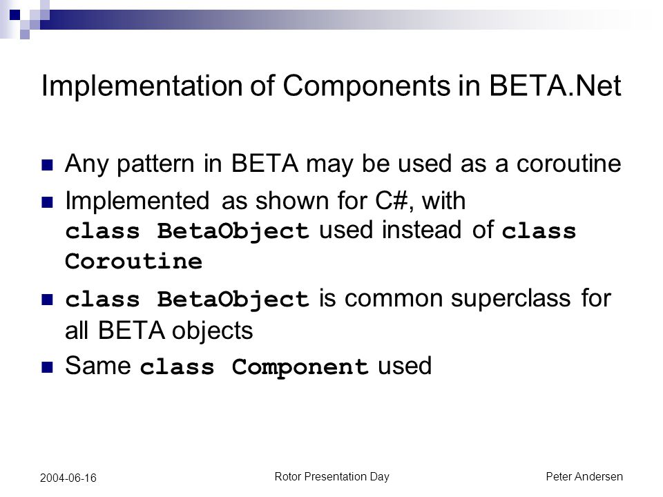 Rotor Presentation DayPeter Andersen 2004-06-16 Implementation of Components in BETA.Net Any pattern in BETA may be used as a coroutine Implemented as shown for C#, with class BetaObject used instead of class Coroutine class BetaObject is common superclass for all BETA objects Same class Component used