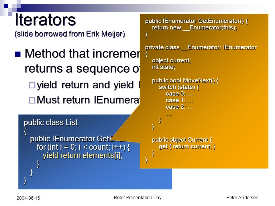 Rotor Presentation DayPeter Andersen 2004-06-16 public class List { public IEnumerator GetEnumerator() { public IEnumerator GetEnumerator() { for (int i = 0; i < count; i++) { yield return elements[i]; for (int i = 0; i < count; i++) { yield return elements[i]; } }} Iterators (slide borrowed from Erik Meijer) Method that incrementally computes and returns a sequence of values  yield return and yield break  Must return IEnumerator or IEnumerable Method that incrementally computes and returns a sequence of values  yield return and yield break  Must return IEnumerator or IEnumerable public IEnumerator GetEnumerator() { return new __Enumerator(this); return new __Enumerator(this);} private class __Enumerator: IEnumerator { object current; object current; int state; int state; public bool MoveNext() { public bool MoveNext() { switch (state) { switch (state) { case 0: … case 0: … case 1: … case 1: … case 2: … case 2: … … } } public object Current { public object Current { get { return current; } get { return current; } }}