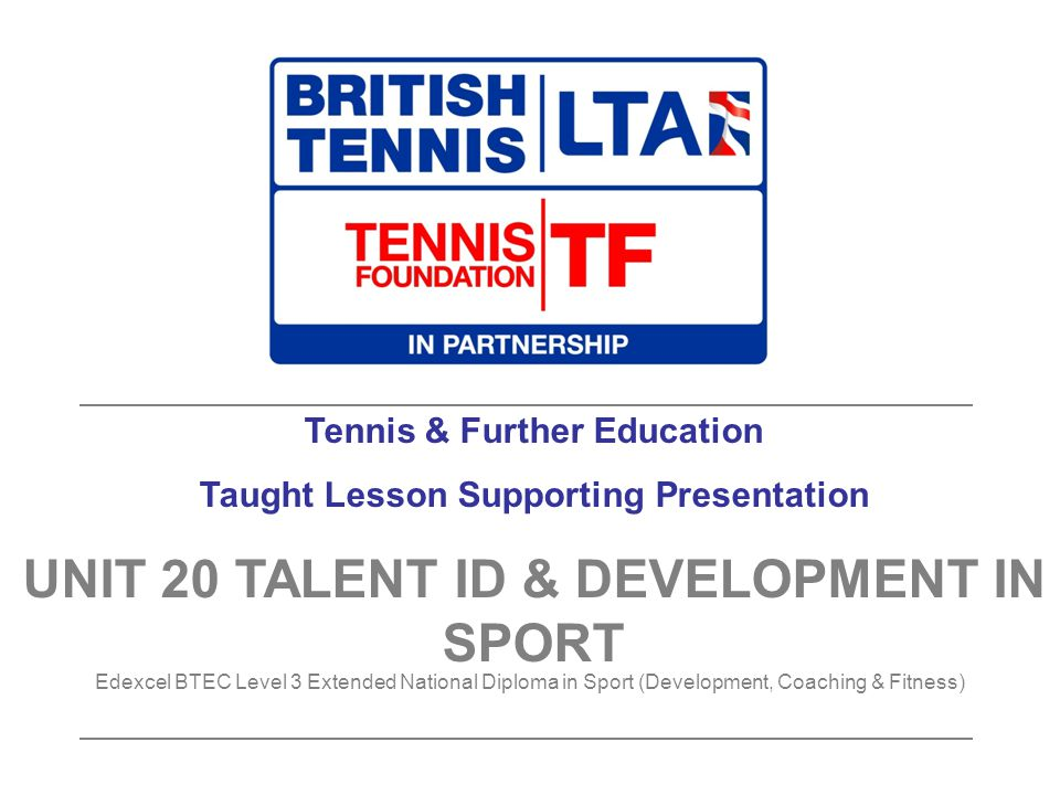 Tennis & Further Education Taught Lesson Supporting Presentation UNIT 20 TALENT ID & DEVELOPMENT IN SPORT Edexcel BTEC Level 3 Extended National Diplo