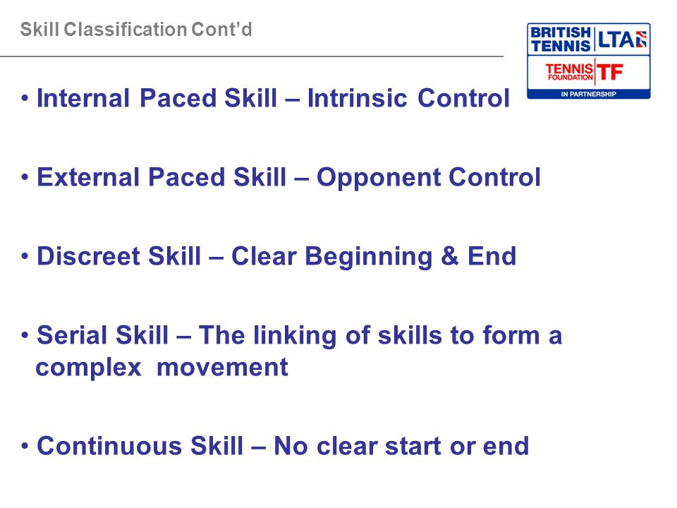 Skill Classification Cont'd Internal Paced Skill – Intrinsic Control External Paced Skill – Opponent Control Discreet Skill – Clear Beginning & End Se