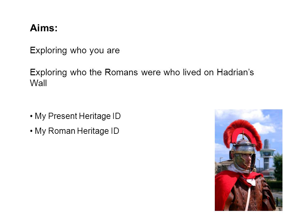 Aims: Exploring who you are Exploring who the Romans were who lived on Hadrian's Wall My Present Heritage ID My Roman Heritage ID