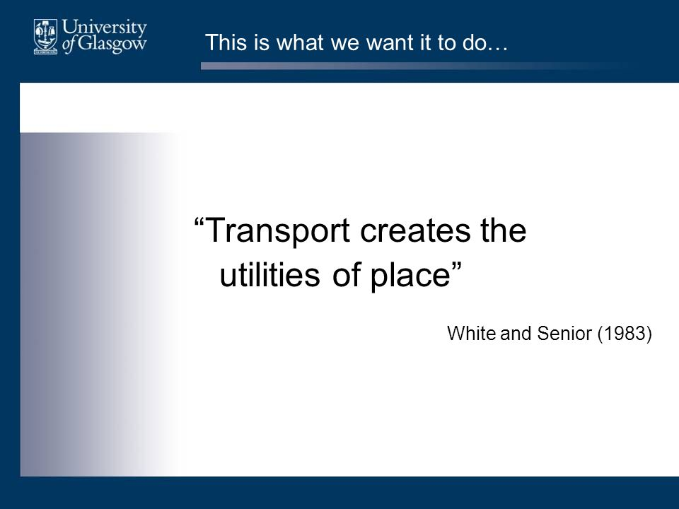 This is what we want it to do… Transport creates the utilities of place White and Senior (1983)