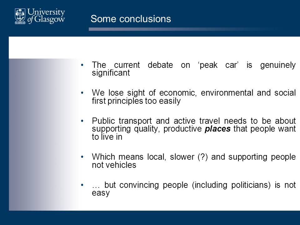Some conclusions The current debate on 'peak car' is genuinely significant We lose sight of economic, environmental and social first principles too easily Public transport and active travel needs to be about supporting quality, productive places that people want to live in Which means local, slower ( ) and supporting people not vehicles … but convincing people (including politicians) is not easy