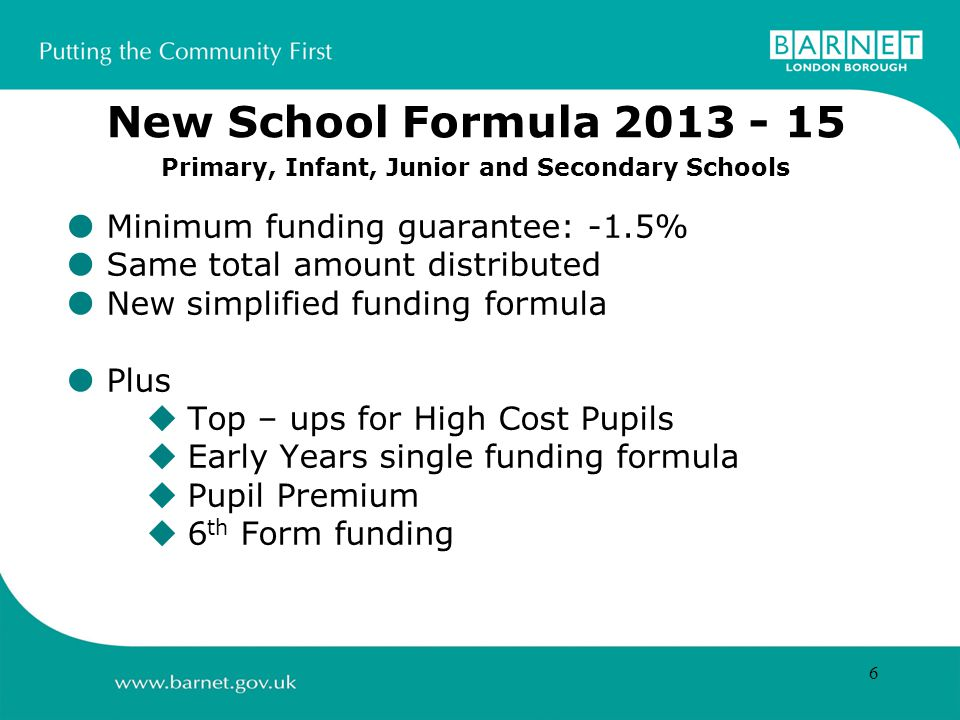 6  Minimum funding guarantee: -1.5%  Same total amount distributed  New simplified funding formula  Plus  Top – ups for High Cost Pupils  Early Years single funding formula  Pupil Premium  6 th Form funding New School Formula Primary, Infant, Junior and Secondary Schools