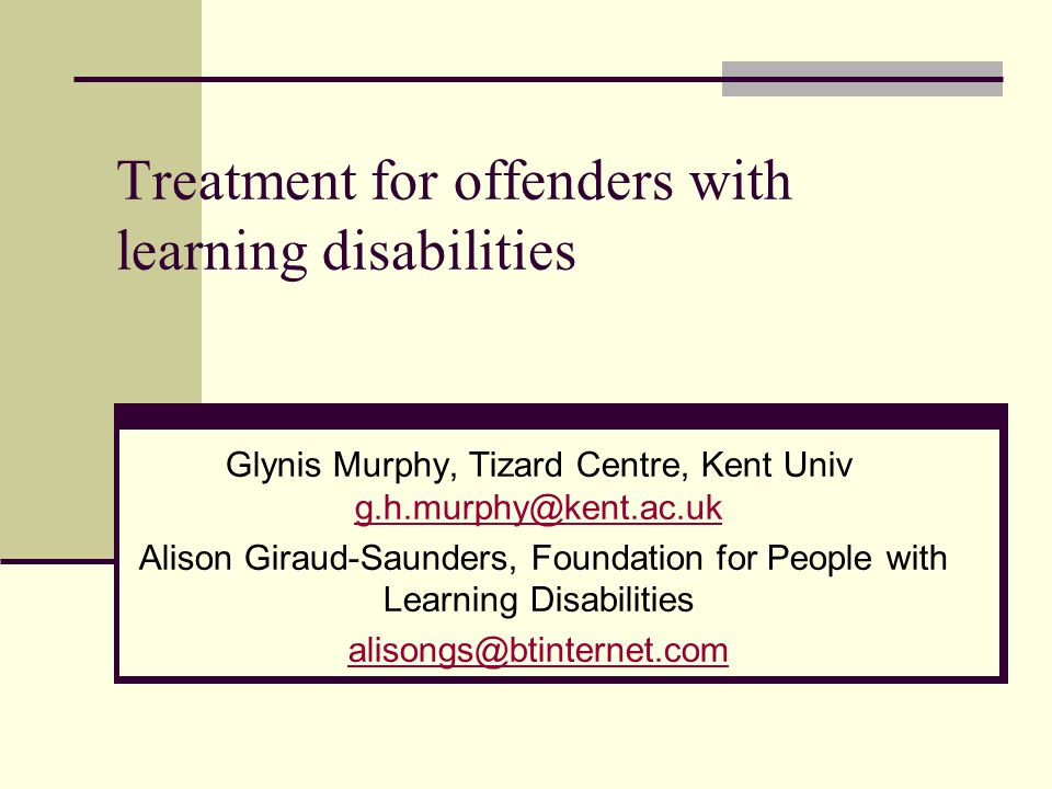 Treatment for offenders with learning disabilities Glynis Murphy, Tizard Centre, Kent Univ g.h.murphy@kent.ac.uk g.h.murphy@kent.ac.uk Alison Giraud-Saunders, Foundation for People with Learning Disabilities alisongs@btinternet.com