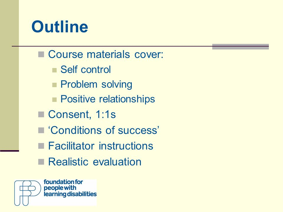 Outline Course materials cover: Self control Problem solving Positive relationships Consent, 1:1s 'Conditions of success' Facilitator instructions Realistic evaluation