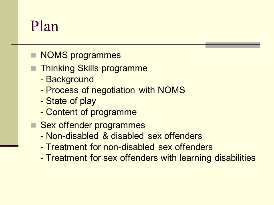 Plan NOMS programmes Thinking Skills programme - Background - Process of negotiation with NOMS - State of play - Content of programme Sex offender programmes - Non-disabled & disabled sex offenders - Treatment for non-disabled sex offenders - Treatment for sex offenders with learning disabilities