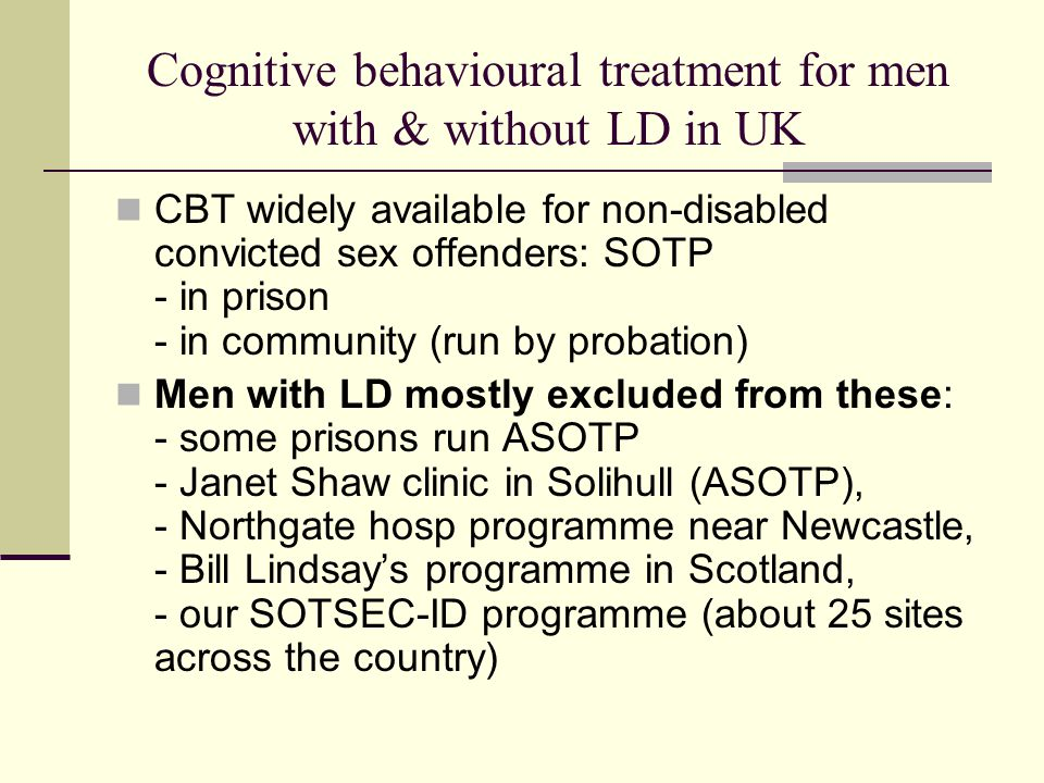 Cognitive behavioural treatment for men with & without LD in UK CBT widely available for non-disabled convicted sex offenders: SOTP - in prison - in community (run by probation) Men with LD mostly excluded from these: - some prisons run ASOTP - Janet Shaw clinic in Solihull (ASOTP), - Northgate hosp programme near Newcastle, - Bill Lindsay's programme in Scotland, - our SOTSEC-ID programme (about 25 sites across the country)