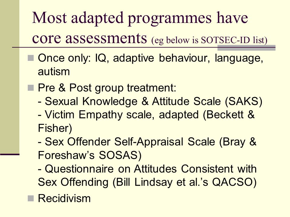 Most adapted programmes have core assessments (eg below is SOTSEC-ID list) Once only: IQ, adaptive behaviour, language, autism Pre & Post group treatment: - Sexual Knowledge & Attitude Scale (SAKS) - Victim Empathy scale, adapted (Beckett & Fisher) - Sex Offender Self-Appraisal Scale (Bray & Foreshaw's SOSAS) - Questionnaire on Attitudes Consistent with Sex Offending (Bill Lindsay et al.'s QACSO) Recidivism