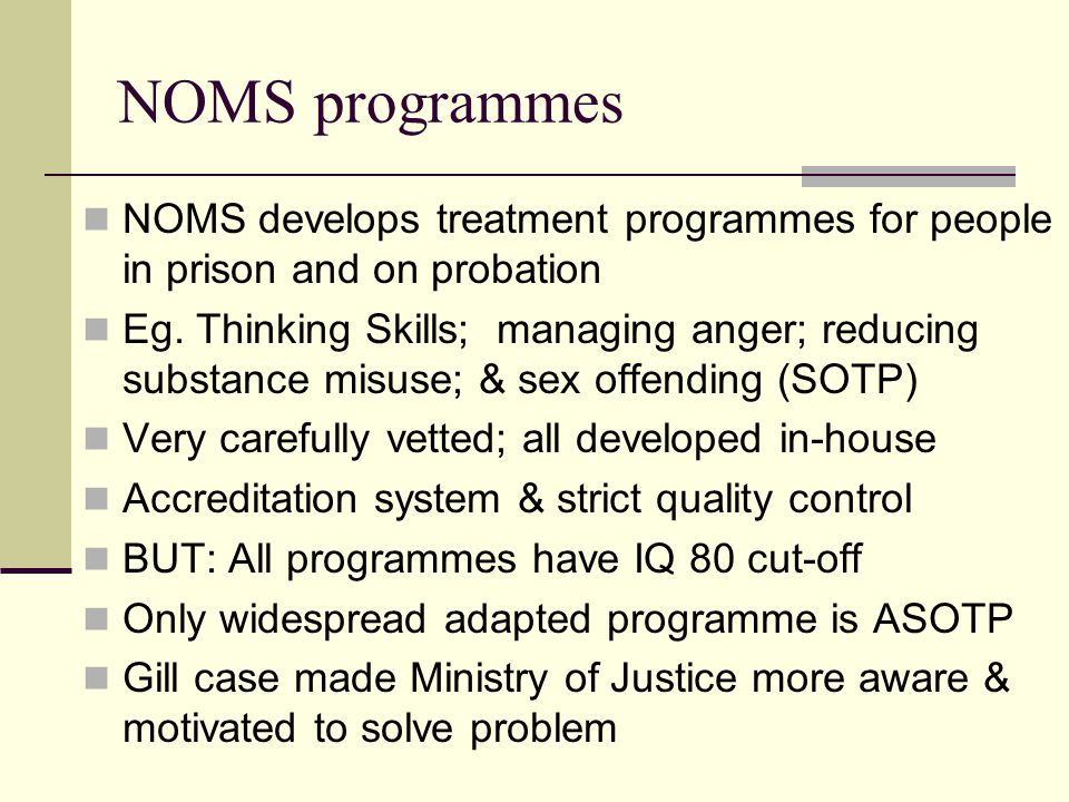 NOMS programmes NOMS develops treatment programmes for people in prison and on probation Eg.