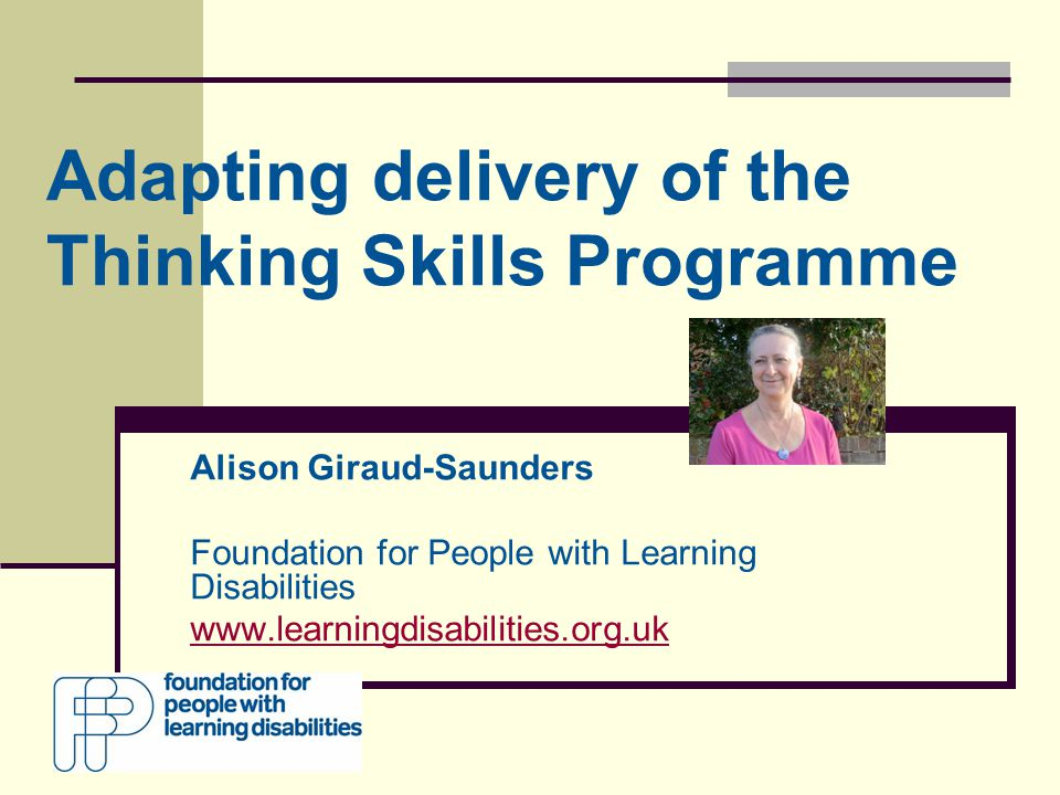 Adapting delivery of the Thinking Skills Programme Alison Giraud-Saunders Foundation for People with Learning Disabilities www.learningdisabilities.org.uk