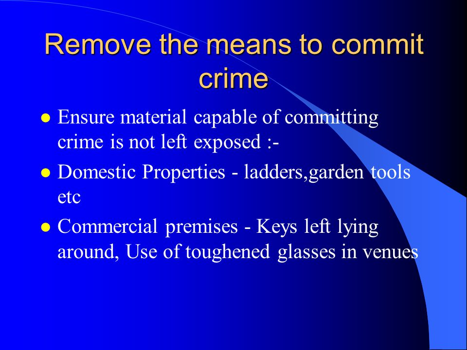 Remove the means to commit crime l Ensure material capable of committing crime is not left exposed :- l Domestic Properties - ladders,garden tools etc l Commercial premises - Keys left lying around, Use of toughened glasses in venues