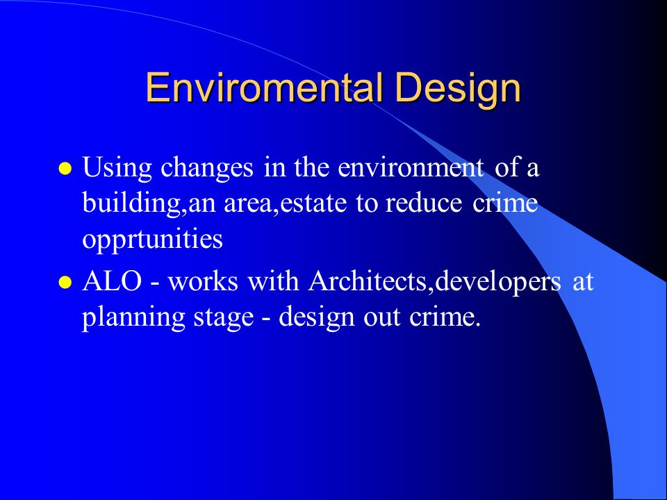 Enviromental Design l Using changes in the environment of a building,an area,estate to reduce crime opprtunities l ALO - works with Architects,developers at planning stage - design out crime.