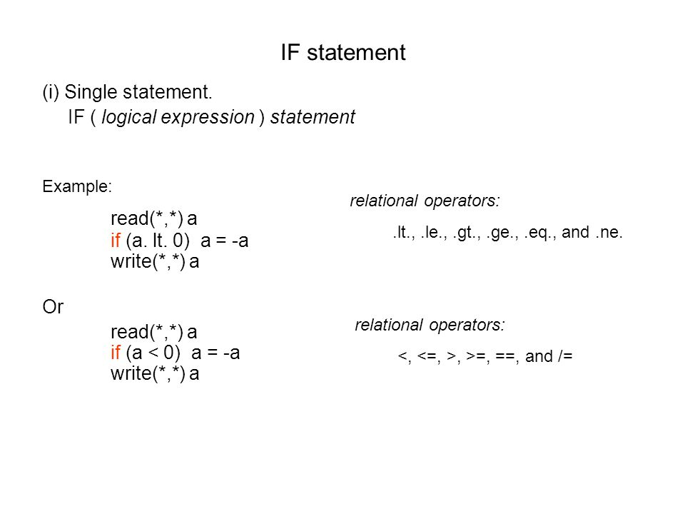 IF statement (i) Single statement. IF ( logical expression ) statement Example: read(*,*) a if (a.