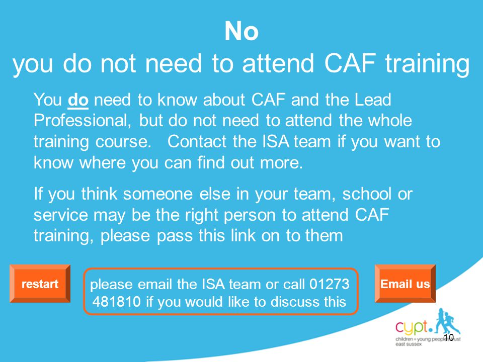 10 No you do not need to attend CAF training restart Email us please email the ISA team or call 01273 481810 if you would like to discuss this You do need to know about CAF and the Lead Professional, but do not need to attend the whole training course.