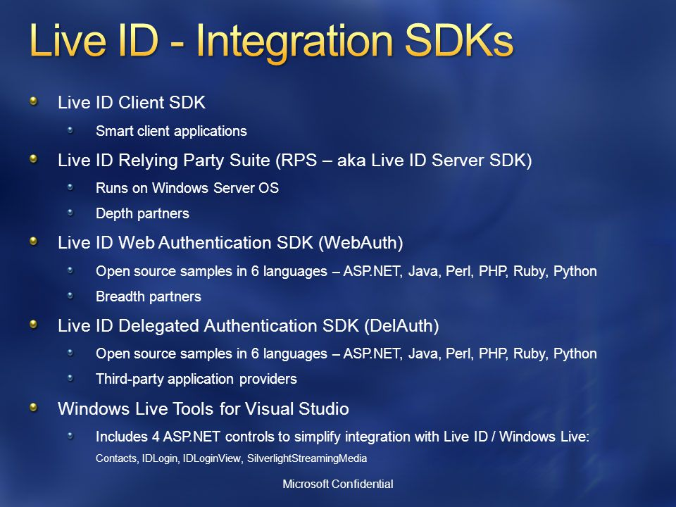 Live ID Client SDK Smart client applications Live ID Relying Party Suite (RPS – aka Live ID Server SDK) Runs on Windows Server OS Depth partners Live ID Web Authentication SDK (WebAuth) Open source samples in 6 languages – ASP.NET, Java, Perl, PHP, Ruby, Python Breadth partners Live ID Delegated Authentication SDK (DelAuth) Open source samples in 6 languages – ASP.NET, Java, Perl, PHP, Ruby, Python Third-party application providers Windows Live Tools for Visual Studio Includes 4 ASP.NET controls to simplify integration with Live ID / Windows Live: Contacts, IDLogin, IDLoginView, SilverlightStreamingMedia Microsoft Confidential
