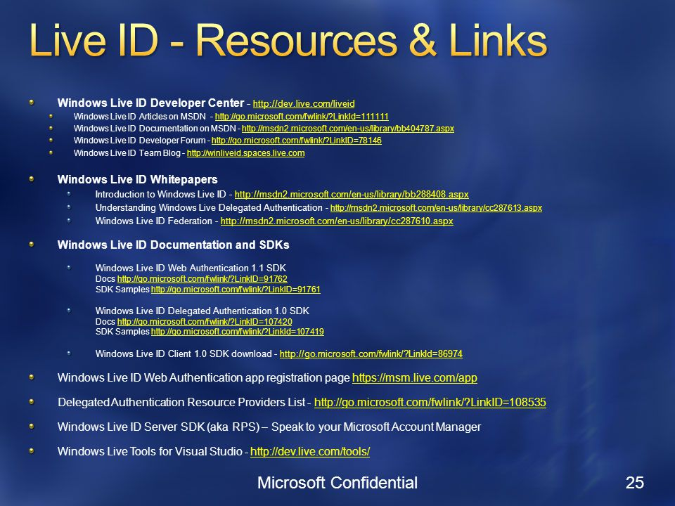 Windows Live ID Developer Center Windows Live ID Articles on MSDN -   LinkId=111111http://go.microsoft.com/fwlink/ LinkId= Windows Live ID Documentation on MSDN -   Windows Live ID Developer Forum -   LinkID=78146http://go.microsoft.com/fwlink/ LinkID=78146 Windows Live ID Team Blog -   Windows Live ID Whitepapers Introduction to Windows Live ID -   Understanding Windows Live Delegated Authentication -   Windows Live ID Federation -   Windows Live ID Documentation and SDKs Windows Live ID Web Authentication 1.1 SDK Docs   LinkID=91762 SDK Samples   LinkID=91761http://go.microsoft.com/fwlink/ LinkID=91762http://go.microsoft.com/fwlink/ LinkID=91761 Windows Live ID Delegated Authentication 1.0 SDK Docs   LinkID= SDK Samples   LinkId=107419http://go.microsoft.com/fwlink/ LinkID=107420http://go.microsoft.com/fwlink/ LinkId= Windows Live ID Client 1.0 SDK download -   LinkId=86974http://go.microsoft.com/fwlink/ LinkId=86974 Windows Live ID Web Authentication app registration page   Delegated Authentication Resource Providers List -   LinkID=108535http://go.microsoft.com/fwlink/ LinkID= Windows Live ID Server SDK (aka RPS) – Speak to your Microsoft Account Manager Windows Live Tools for Visual Studio -   Microsoft Confidential 25