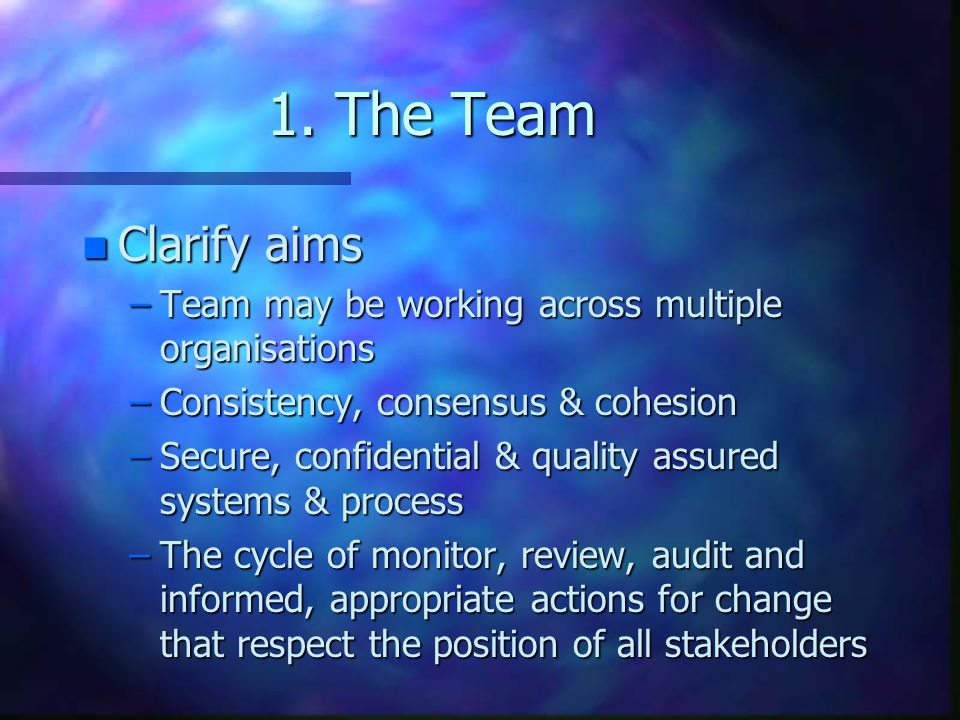1. The Team n Clarify aims –Team may be working across multiple organisations –Consistency, consensus & cohesion –Secure, confidential & quality assur