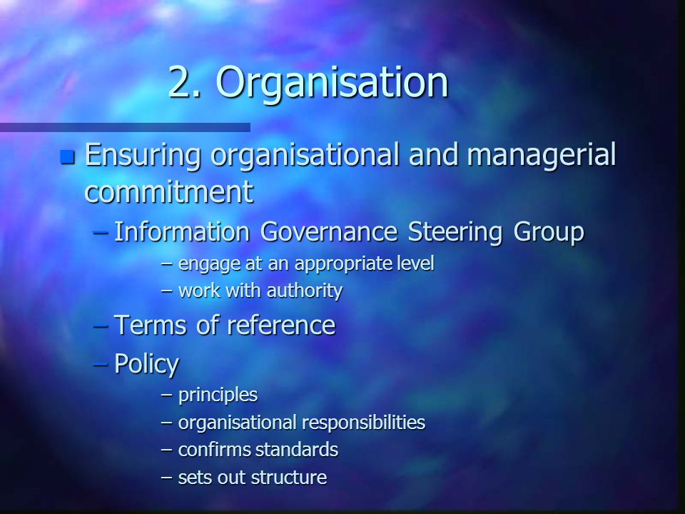 2. Organisation n Ensuring organisational and managerial commitment –Information Governance Steering Group –engage at an appropriate level –work with