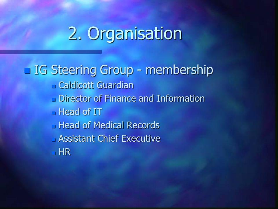 2. Organisation n IG Steering Group - membership n Caldicott Guardian n Director of Finance and Information n Head of IT n Head of Medical Records n A