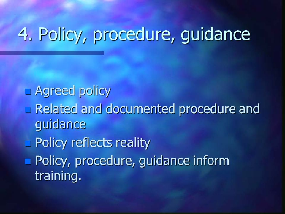 4. Policy, procedure, guidance n Agreed policy n Related and documented procedure and guidance n Policy reflects reality n Policy, procedure, guidance