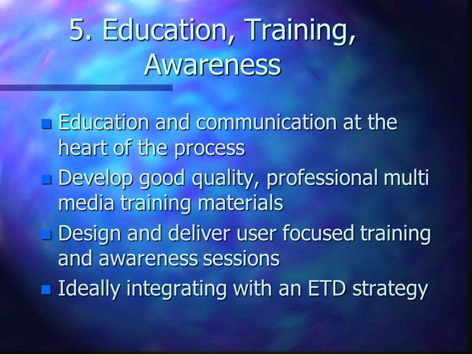 5. Education, Training, Awareness n Education and communication at the heart of the process n Develop good quality, professional multi media training