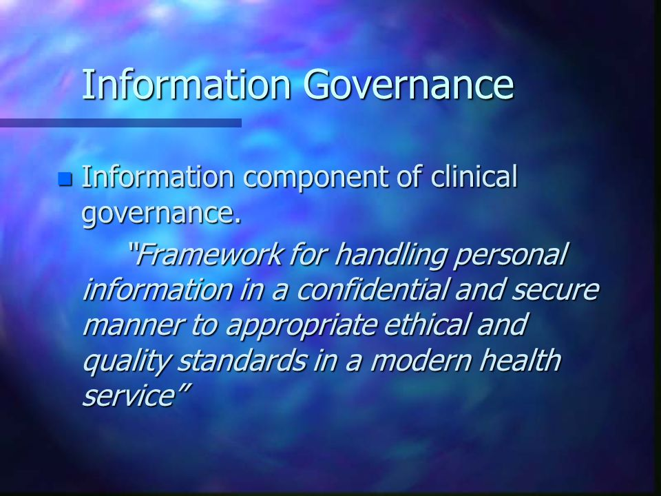 """Information Governance n Information component of clinical governance. """"Framework for handling personal information in a confidential and secure manne"""