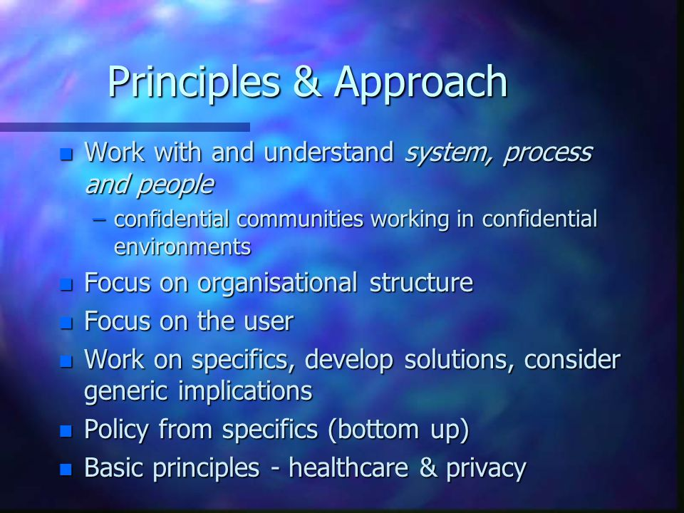 Principles & Approach n Work with and understand system, process and people –confidential communities working in confidential environments n Focus on