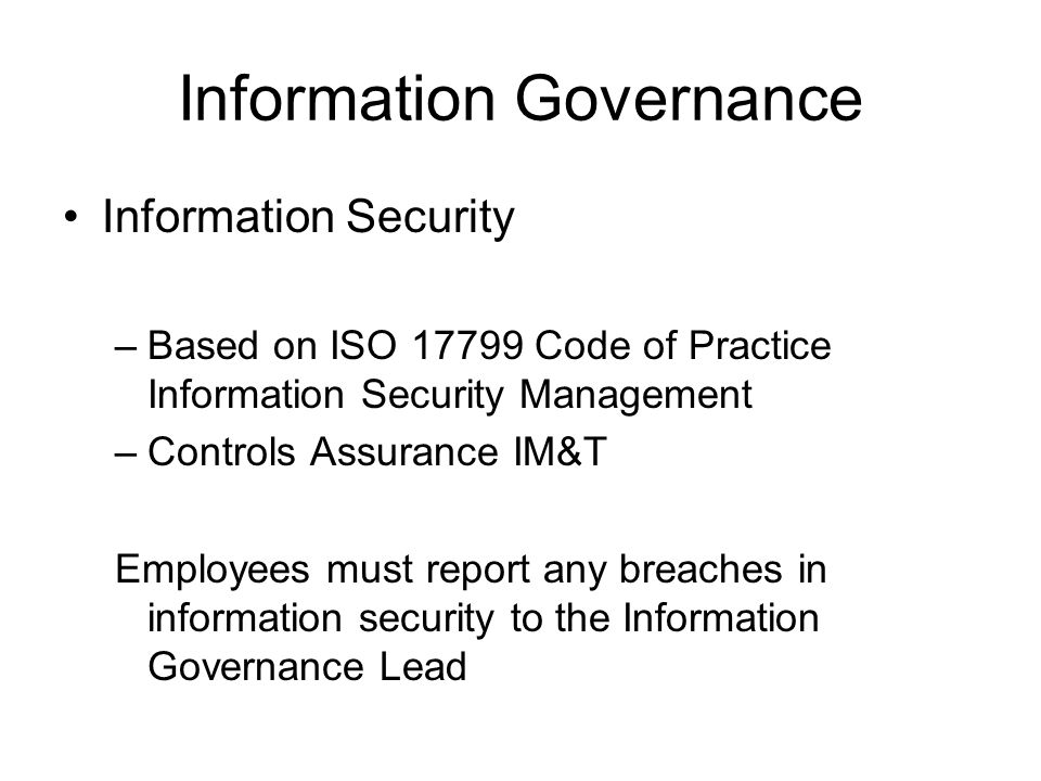 Information Governance Information Security –Based on ISO 17799 Code of Practice Information Security Management –Controls Assurance IM&T Employees mu