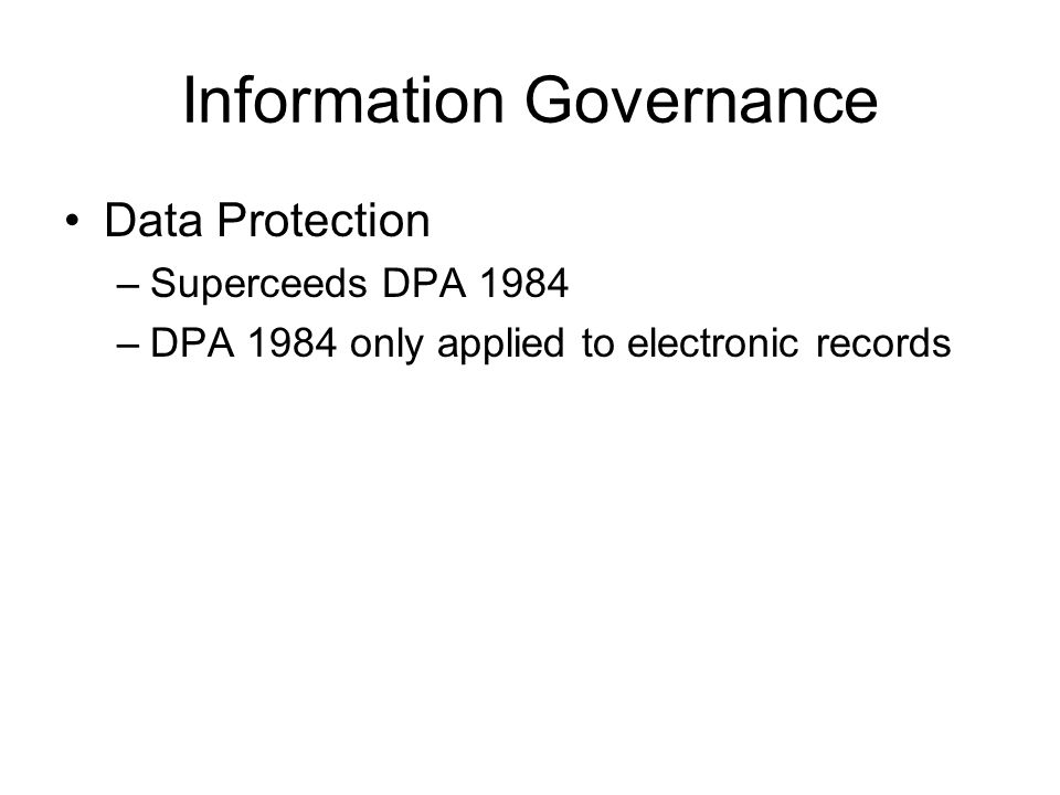 Information Governance Data Protection –Superceeds DPA 1984 –DPA 1984 only applied to electronic records