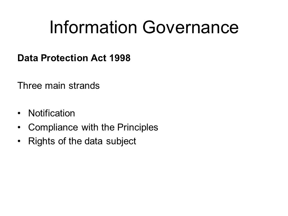 Information Governance Data Protection Act 1998 Three main strands Notification Compliance with the Principles Rights of the data subject