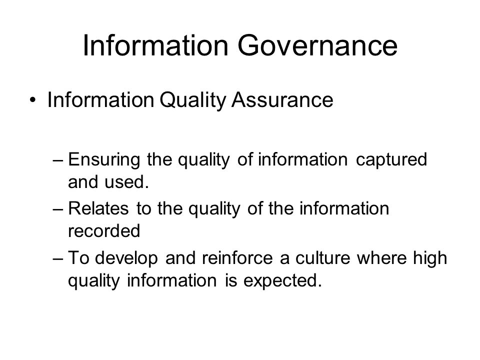 Information Governance Information Quality Assurance –Ensuring the quality of information captured and used. –Relates to the quality of the informatio