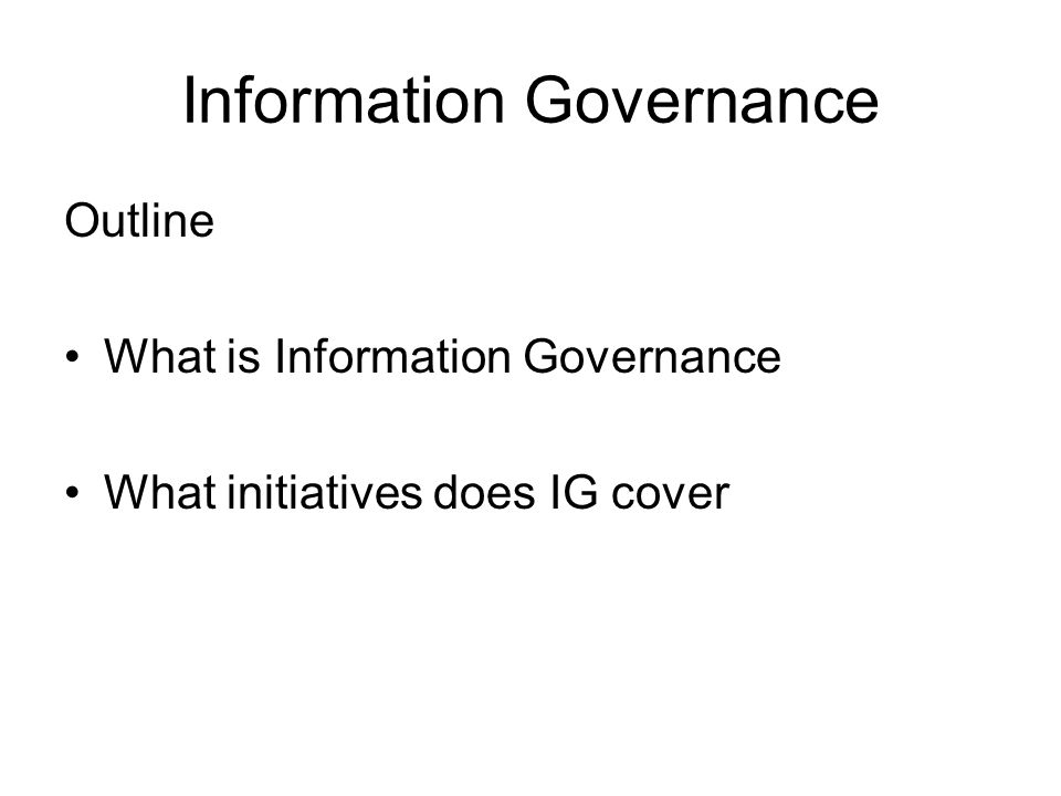 Information Governance Outline What is Information Governance What initiatives does IG cover